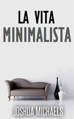 La Vita Minimalista - Semplifica, Organizza E Riordina Con Il Decluttering (eBook, ePUB) - Michaels, Joshua