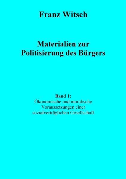 Materialien zur Politisierung des Bürgers, Band 1: Ökonomische und moralische Voraussetzungen einer sozialverträglichen Gesellschaft - Witsch, Franz