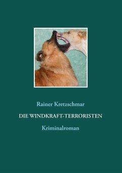 Die Windkraft-Terroristen - Kretzschmar, Rainer