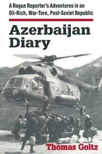 Azerbaijan Diary: A Rogue Reporter's Adventures in an Oil-rich, War-torn, Post-Soviet Republic (eBook, PDF)