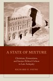 A State of Mixture - Christians, Zoroastrians, and Iranian Political Culture in Late Antiquity