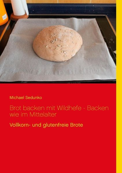 brot backen mit wildhefe backen wie im mittelalter von michael sedunko buch. Black Bedroom Furniture Sets. Home Design Ideas