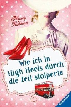 Wie ich in High Heels durch die Zeit stolperte - Hubbard, Mandy