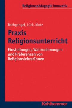 Praxis Religionsunterricht - Rothgangel, Martin; Lück, Christhard; Klutz, Philipp