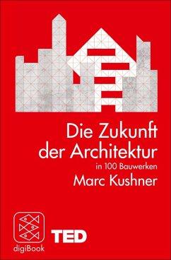 Die Zukunft der Architektur in 100 Bauwerken (eBook, ePUB) - Kushner, Marc