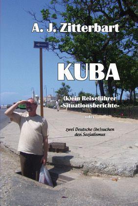 KUBA (k)ein Reiseführer -Situationsberichte- - Zitterbart, A. J.