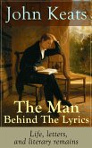 John Keats - The Man Behind The Lyrics: Life, letters, and literary remains (eBook, ePUB)