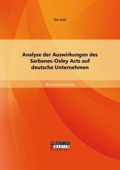 Analyse der Auswirkungen des Sarbanes-Oxley Acts auf deutsche Unternehmen (eBook, PDF) - Junk, Eric