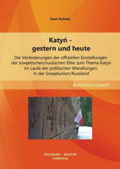 Katyn - gestern und heute: Die Veränderungen der offiziellen Einstellungen der sowjetischen/russischen Elite zum Thema Katyn im Laufe der politischen Wandlungen in der Sowjetunion/Russland (eBook, PDF) - Kulnev, Ivan