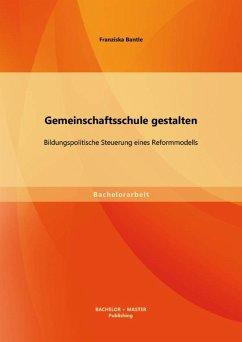 Gemeinschaftsschule gestalten: Bildungspolitische Steuerung eines Reformmodells (eBook, PDF) - Bantle, Franziska