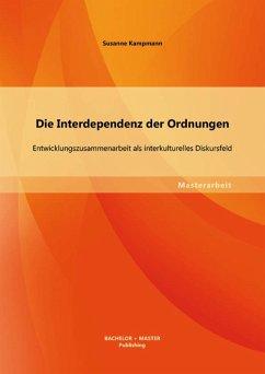 Die Interdependenz der Ordnungen: Entwicklungszusammenarbeit als interkulturelles Diskursfeld (eBook, PDF) - Kampmann, Susanne