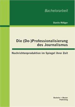 Die (De-)Professionalisierung des Journalismus: Nachrichtenproduktion im Spiegel ihrer Zeit (eBook, PDF) - Rößger, Danilo