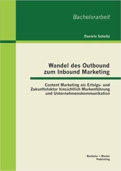 Wandel des Outbound zum Inbound Marketing: Content Marketing als Erfolgs- und Zukunftsfaktor hinsichtlich Markenführung und Unternehmenskommunikation (eBook, PDF) - Schultz, Daniela