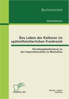 Das Leben der Katharer im spätmittelalterlichen Frankreich: Forschungskontroverse zu den Inquisitionsakten zu Montaillou (eBook, PDF) - Bommert, Saskia