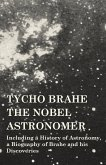 Tycho Brahe - The Nobel Astronomer - Including a History of Astronomy, a Biography of Brahe and his Discoveries