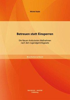 Betreuen statt Einsperren: Die Neuen Ambulanten Maßnahmen nach dem Jugendgerichtsgesetz (eBook, PDF) - Stade, Michel