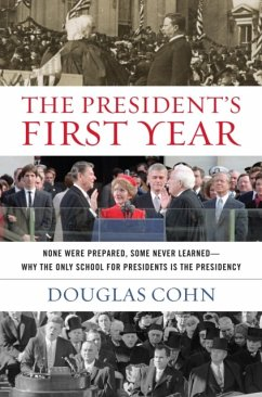 The President's First Year: None Were Prepared, Some Never Learned - Why the Only School for Presidents Is the Presidency - Cohn, Douglas Alan