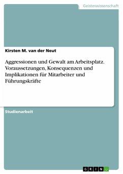 Aggressionen und Gewalt am Arbeitsplatz. Voraussetzungen, Konsequenzen und Implikationen für Mitarbeiter und Führungskräfte