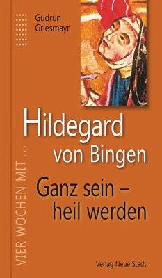 Hildegard von Bingen. Ganz sein - heil werden - Hildegard von Bingen