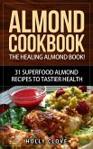 Almond Cookbook: The Healing Almond Book! 31 Superfood Almond Recipes to Tastier Health for Breakfast, Lunch, Dinner & Dessert (Almond Flour Recipes, Almond Butter, Almonds Cookbook, Raw Almonds, Sliced Almonds, Roasted Almonds) (eBook, ePUB)