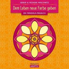 Dem Leben neue Farbe geben - Maschwitz, Gerda; Maschwitz, Rüdiger