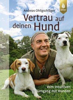 Vertrau auf deinen Hund - Ohligschläger, Andreas