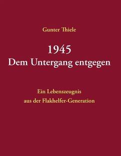 1945 - Dem Untergang entgegen