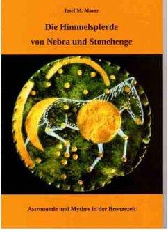 Die Himmelspferde von Nebra und Stonehenge - Mayer, Josef M.