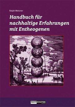 Handbuch für nachhaltige Erfahrungen mit Entheogenen - Metzner, Ralph