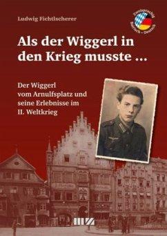 Als der Wiggerl in den Krieg musste ... - Fichtlscherer, Ludwig
