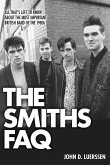 The Smiths FAQ: All That's Left to Know about the Most Important British Band of the 1980s