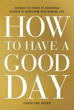 How to Have a Good Day: Harness the Power of Behavioral Science to Transform Your Working Life - Webb, Caroline