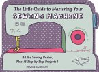 The Little Guide to Mastering Your Sewing Machine: All the Sewing Basics, Plus 15 Step-By-Step Projects