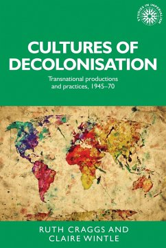 Cultures of Decolonisation: Transnational Productions and Practices, 1945-70