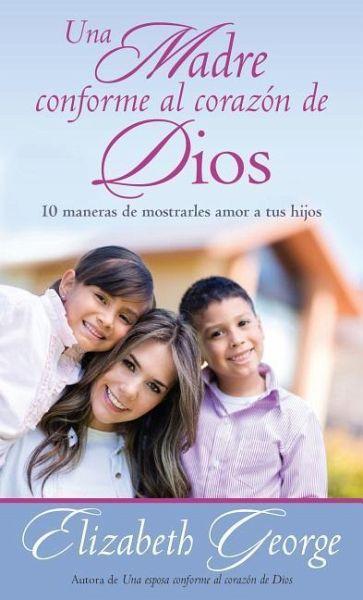 Una Madre Conforme Al Corazón De Dios 10 Maneras De Mostrarle Amor