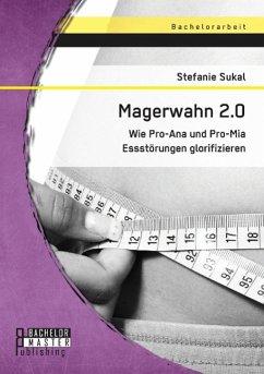 Magerwahn 2.0: Wie Pro-Ana und Pro-Mia Essstörungen glorifizieren - Sukal, Stefanie