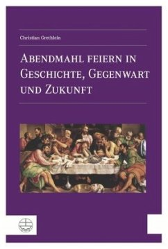 Abendmahl feiern in Geschichte, Gegenwart und Zukunft - Grethlein, Christian
