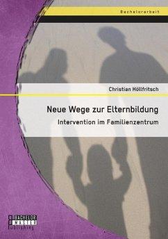 Neue Wege zur Elternbildung: Intervention im Familienzentrum - Höllfritsch, Christian