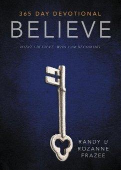 Believe 365-Day Devotional: What I Believe. Who I Am Becoming. - Frazee, Randy; Frazee, Rozanne