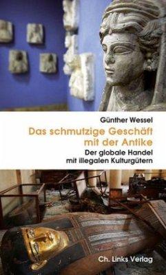 Das schmutzige Geschäft mit der Antike - Wessel, Günther
