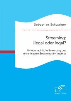 Streaming: illegal oder legal? Urheberrechtliche Bewertung des nicht-linearen Streamings im Internet - Schwaiger, Sebastian