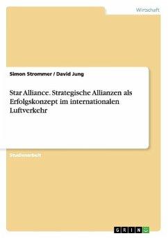 Star Alliance. Strategische Allianzen als Erfolgskonzept im internationalen Luftverkehr - Strommer, Simon;Jung, David