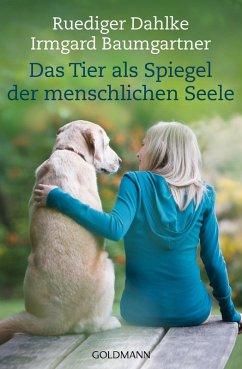 Das Tier als Spiegel der menschlichen Seele (eBook, ePUB) - Dahlke, Ruediger; Baumgartner, Irmgard