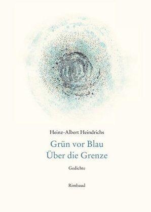 Heinz Albert Heindrichs Gesammelte Gedichte Grün Vor Blau über Die Grenze