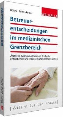 Betreuerentscheidungen im medizinischen Grenzbereich - Böhm, Horst; Böhm-Rößler, Ulrike