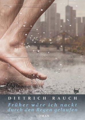 Dietrich Rauch: Früher wäre ich nackt durch den Regen gelaufen; Neuerscheinungen und Neuauflagen