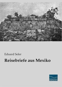 Reisebriefe aus Mexiko - Seler, Eduard