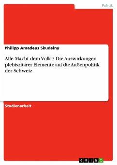Alle Macht dem Volk ? Die Auswirkungen plebiszitärer Elemente auf die Außenpolitik der Schweiz (eBook, ePUB)