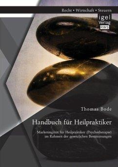 Handbuch für Heilpraktiker: Marketingmix für Heilpraktiker (Psychotherapie) im Rahmen der gesetzlichen Bestimmungen - Bode, Thomas