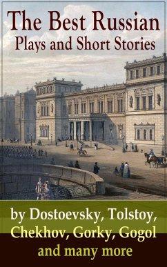 The Best Russian Plays and Short Stories by Dostoevsky, Tolstoy, Chekhov, Gorky, Gogol and many more (eBook, ePUB) - Chekhov, Anton; Pushkin, A.S.; Gogol, N.V.; Turgenev, I.S.; Dostoyevsky, F.M.; Tolstoy, L.N.; Saltykov, M.Y.; Korolenko, V.G.; Garshin, V.N.; Sologub, K.; Potapenko, I.N.; Semyonov, S.T.; Gorky, Maxim; Andreyev, L.N.; Artzybashev, M.P.; Kuprin, A.I.; Phelps, William Lyon